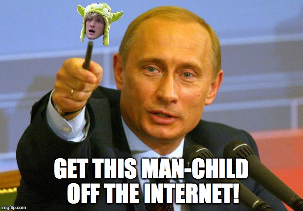 Good Guy Putin | GET THIS MAN-CHILD OFF THE INTERNET! | image tagged in memes,good guy putin | made w/ Imgflip meme maker