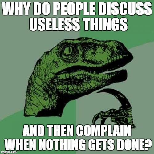 Philosoraptor Meme | WHY DO PEOPLE DISCUSS USELESS THINGS AND THEN COMPLAIN WHEN NOTHING GETS DONE? | image tagged in memes,philosoraptor | made w/ Imgflip meme maker