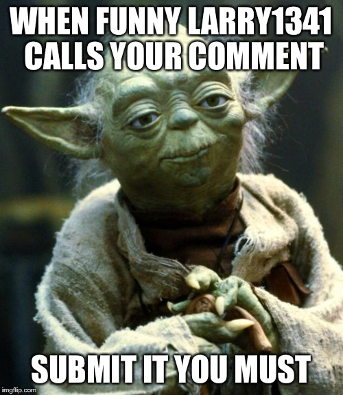 Star Wars Yoda Meme | WHEN FUNNY LARRY1341 CALLS YOUR COMMENT SUBMIT IT YOU MUST | image tagged in memes,star wars yoda | made w/ Imgflip meme maker