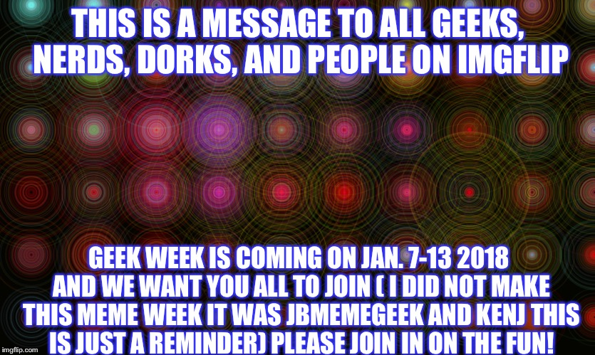 Geek Week, Jan 7-13, a JBmemegeek & KenJ event! Submit anything and everything geek! You don't have to be a geek to celebrate :) | THIS IS A MESSAGE TO ALL GEEKS, NERDS, DORKS, AND PEOPLE ON IMGFLIP GEEK WEEK IS COMING ON JAN. 7-13 2018 AND WE WANT YOU ALL TO JOIN ( I DI | image tagged in geek week,jbmemegeek,kenj,memes,meme,imgflip | made w/ Imgflip meme maker