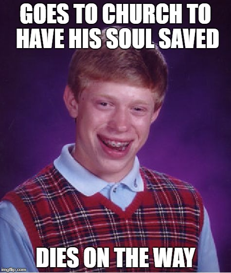 Bad Luck Brian Meme | GOES TO CHURCH TO HAVE HIS SOUL SAVED DIES ON THE WAY | image tagged in memes,bad luck brian | made w/ Imgflip meme maker