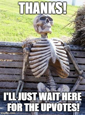 Waiting Skeleton Meme | THANKS! I'LL JUST WAIT HERE FOR THE UPVOTES! | image tagged in memes,waiting skeleton | made w/ Imgflip meme maker