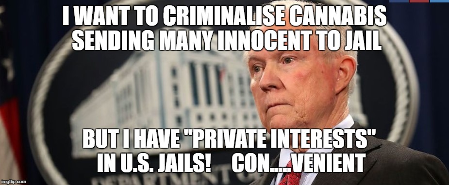"I WANT TO CRIMINALISE CANNABIS SENDING MANY INNOCENT TO JAIL BUT I HAVE ""PRIVATE INTERESTS"" IN U.S. JAILS!     CON.....VENIENT 