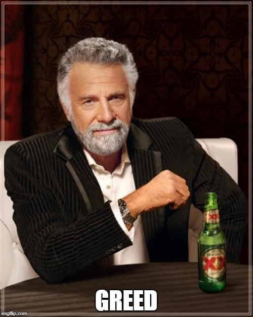 The Most Interesting Man In The World Meme | GREED | image tagged in memes,the most interesting man in the world | made w/ Imgflip meme maker