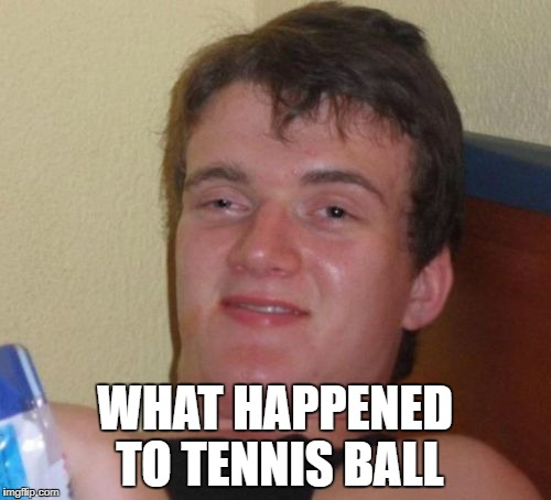10 Guy Meme | WHAT HAPPENED TO TENNIS BALL | image tagged in memes,10 guy | made w/ Imgflip meme maker