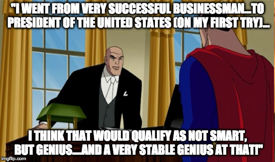 "A Very Stable Genius | ""I WENT FROM VERY SUCCESSFUL BUSINESSMAN...TO PRESIDENT OF THE UNITED STATES (ON MY FIRST TRY)... I THINK THAT WOULD QUALIFY AS NOT SMART, B 
