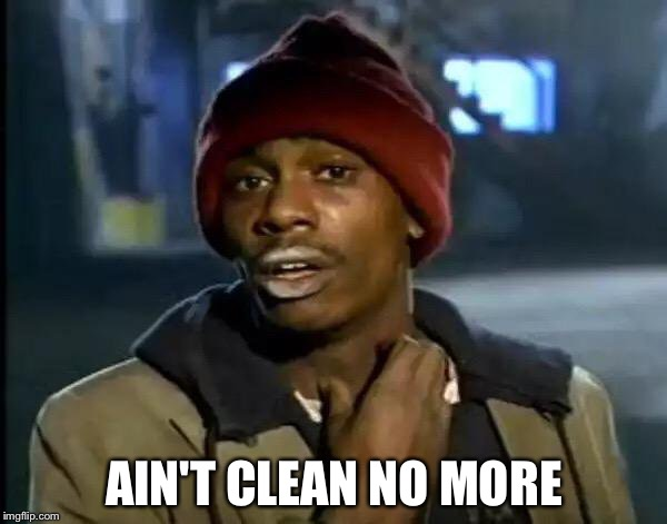 Y'all Got Any More Of That Meme | AIN'T CLEAN NO MORE | image tagged in memes,y'all got any more of that | made w/ Imgflip meme maker