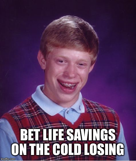 Bad Luck Brian Meme | BET LIFE SAVINGS ON THE COLD LOSING | image tagged in memes,bad luck brian | made w/ Imgflip meme maker