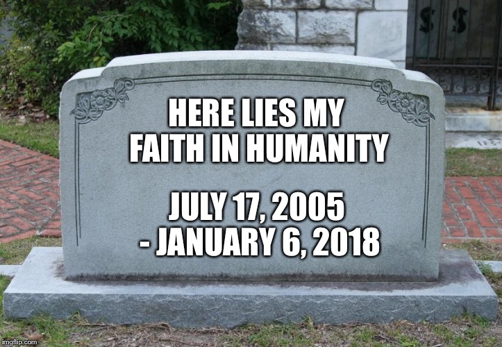 Blank Tombstone | HERE LIES MY FAITH IN HUMANITY JULY 17, 2005 - JANUARY 6, 2018 | image tagged in blank tombstone | made w/ Imgflip meme maker