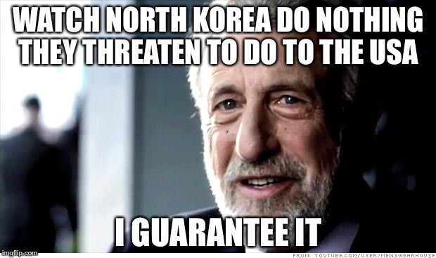 I Guarantee It Meme | WATCH NORTH KOREA DO NOTHING THEY THREATEN TO DO TO THE USA I GUARANTEE IT | image tagged in memes,i guarantee it | made w/ Imgflip meme maker