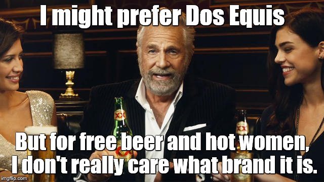 The Most Interesting Man in the World | I might prefer Dos Equis But for free beer and hot women, I don't really care what brand it is. | image tagged in the most interesting man in the world 2,the most interesting man in the world,beer,dos equis | made w/ Imgflip meme maker