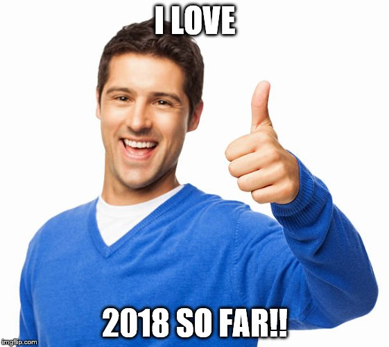 I LOVE 2018 SO FAR!! | image tagged in 2018 | made w/ Imgflip meme maker