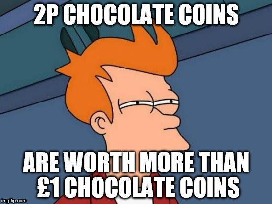 Futurama Fry Meme | 2P CHOCOLATE COINS ARE WORTH MORE THAN £1 CHOCOLATE COINS | image tagged in memes,futurama fry,funny,chocolate,wtf | made w/ Imgflip meme maker
