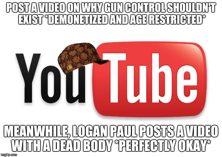 youtube | POST A VIDEO ON WHY GUN CONTROL SHOULDN'T EXIST *DEMONETIZED AND AGE RESTRICTED* MEANWHILE, LOGAN PAUL POSTS A VIDEO WITH A DEAD BODY *PERFE | image tagged in youtube,scumbag | made w/ Imgflip meme maker