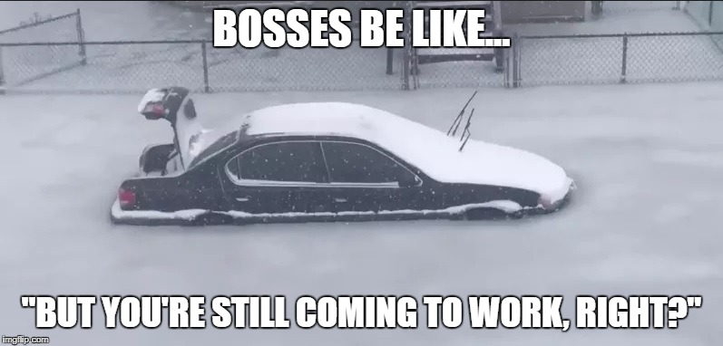 "BOSSES BE LIKE... ""BUT YOU'RE STILL COMING TO WORK, RIGHT?"" 