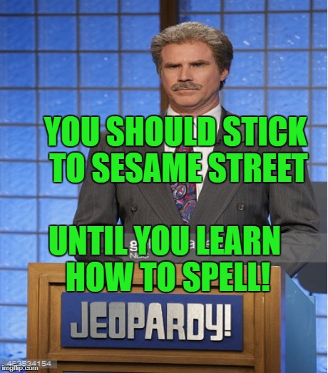 YOU SHOULD STICK TO SESAME STREET UNTIL YOU LEARN HOW TO SPELL! | made w/ Imgflip meme maker