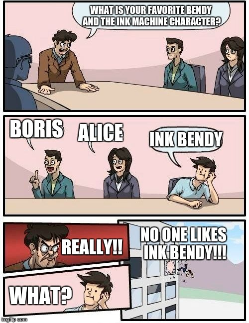 Bendy discussion | WHAT IS YOUR FAVORITE BENDY AND THE INK MACHINE CHARACTER? BORIS ALICE INK BENDY REALLY!! WHAT? NO ONE LIKES INK BENDY!!! | image tagged in memes,boardroom meeting suggestion,bendy and the ink machine,triggered | made w/ Imgflip meme maker