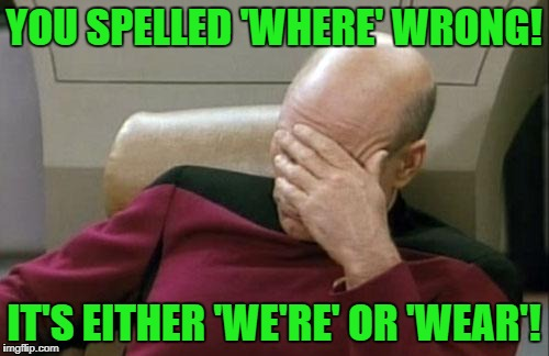 Captain Picard Facepalm Meme | YOU SPELLED 'WHERE' WRONG! IT'S EITHER 'WE'RE' OR 'WEAR'! | image tagged in memes,captain picard facepalm | made w/ Imgflip meme maker
