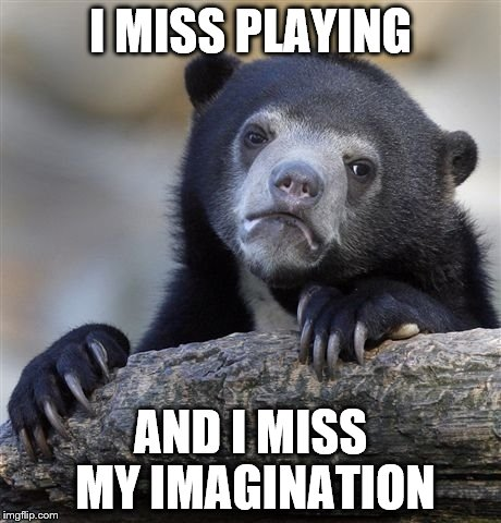 Confession Bear Meme | I MISS PLAYING AND I MISS MY IMAGINATION | image tagged in memes,confession bear | made w/ Imgflip meme maker