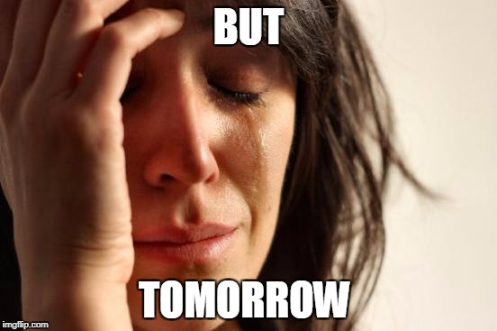 First World Problems Meme | BUT TOMORROW | image tagged in memes,first world problems | made w/ Imgflip meme maker