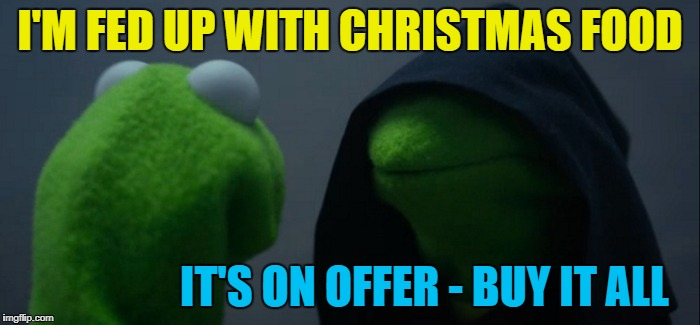 Supermarkets selling Christmas stuff cheap - so hot right now... :) | I'M FED UP WITH CHRISTMAS FOOD IT'S ON OFFER - BUY IT ALL | image tagged in memes,evil kermit,christmas,christmas food,supermarkets | made w/ Imgflip meme maker