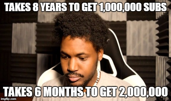 TAKES 8 YEARS TO GET 1,000,000 SUBS TAKES 6 MONTHS TO GET 2,000,000 | made w/ Imgflip meme maker