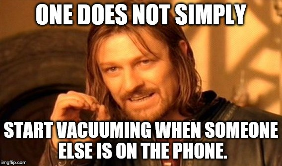 Vacuuming while someone is on the phone.  | ONE DOES NOT SIMPLY START VACUUMING WHEN SOMEONE ELSE IS ON THE PHONE. | image tagged in one does not simply,vacuuming,on the phone | made w/ Imgflip meme maker