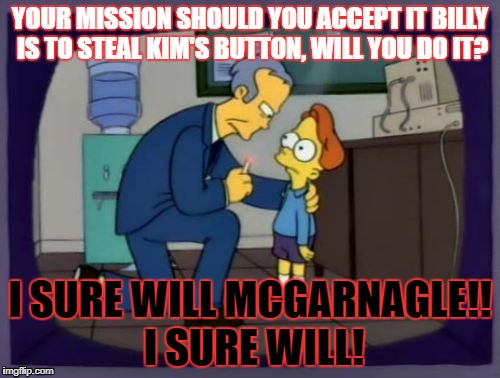 Kim's Button | YOUR MISSION SHOULD YOU ACCEPT IT BILLY IS TO STEAL KIM'S BUTTON, WILL YOU DO IT? I SURE WILL MCGARNAGLE!! I SURE WILL! | image tagged in mcgarnagle,donald trump,nuclear war,kim jong un,kim kardashian,alzheimers | made w/ Imgflip meme maker