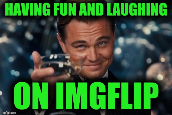 Why I'm here | HAVING FUN AND LAUGHING ON IMGFLIP | image tagged in memes,leonardo dicaprio cheers,imgflip,why i'm here,do that thing,make me laugh | made w/ Imgflip meme maker