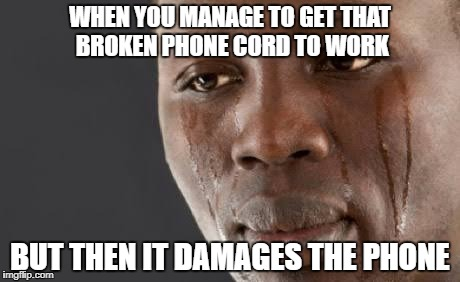 WHEN YOU MANAGE TO GET THAT BROKEN PHONE CORD TO WORK BUT THEN IT DAMAGES THE PHONE | image tagged in crying guy | made w/ Imgflip meme maker