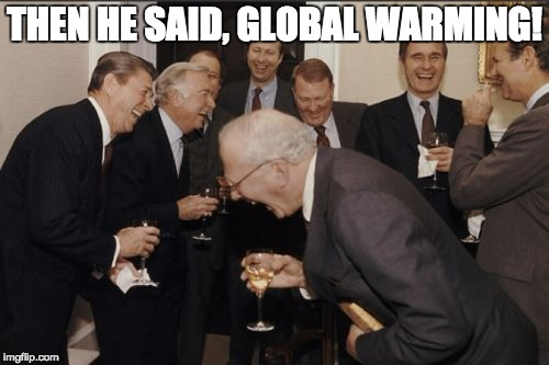Laughing Men In Suits Meme | THEN HE SAID, GLOBAL WARMING! | image tagged in memes,laughing men in suits | made w/ Imgflip meme maker