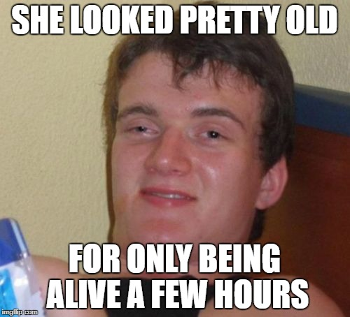 10 Guy Meme | SHE LOOKED PRETTY OLD FOR ONLY BEING ALIVE A FEW HOURS | image tagged in memes,10 guy | made w/ Imgflip meme maker