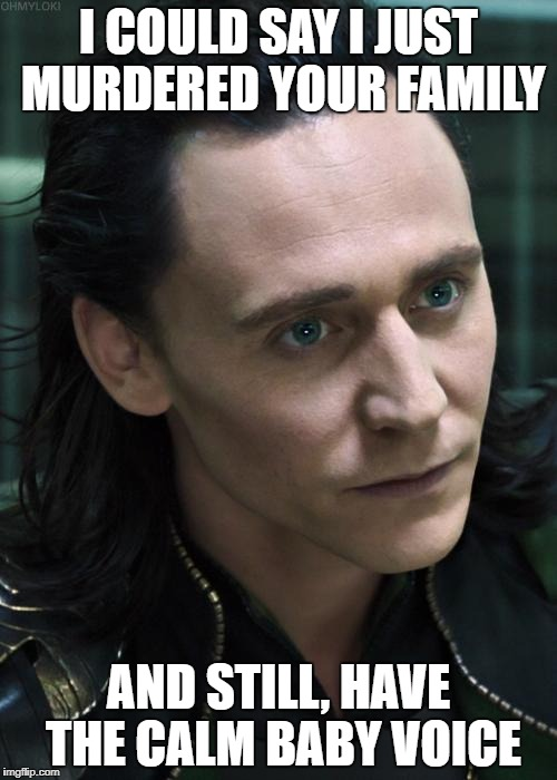 Nice Guy Loki |  I COULD SAY I JUST MURDERED YOUR FAMILY; AND STILL, HAVE THE CALM BABY VOICE | image tagged in memes,nice guy loki | made w/ Imgflip meme maker