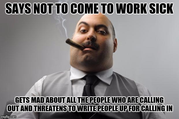 Scumbag Boss Meme | SAYS NOT TO COME TO WORK SICK GETS MAD ABOUT ALL THE PEOPLE WHO ARE CALLING OUT AND THREATENS TO WRITE PEOPLE UP FOR CALLING IN | image tagged in memes,scumbag boss | made w/ Imgflip meme maker