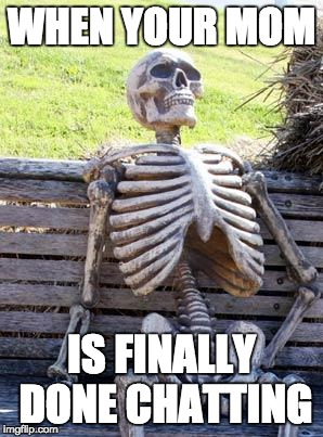 Waiting Skeleton Meme | WHEN YOUR MOM IS FINALLY DONE CHATTING | image tagged in memes,waiting skeleton | made w/ Imgflip meme maker