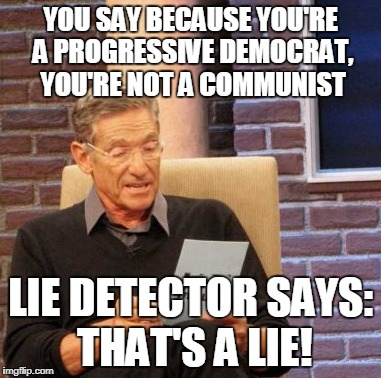 Maury Lie Detector Meme | YOU SAY BECAUSE YOU'RE A PROGRESSIVE DEMOCRAT, YOU'RE NOT A COMMUNIST LIE DETECTOR SAYS: THAT'S A LIE! | image tagged in memes,maury lie detector | made w/ Imgflip meme maker