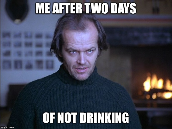 creepy look shining jack nicholson | ME AFTER TWO DAYS OF NOT DRINKING | image tagged in creepy look shining jack nicholson | made w/ Imgflip meme maker