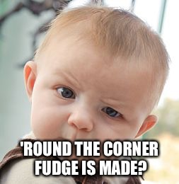 Skeptical Baby Meme | 'ROUND THE CORNER FUDGE IS MADE? | image tagged in memes,skeptical baby | made w/ Imgflip meme maker