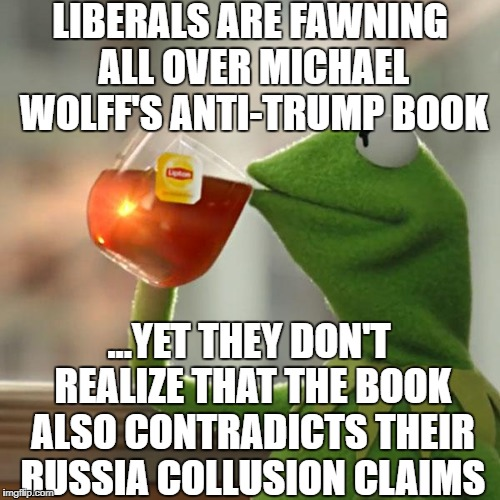 But Thats None Of My Business Meme | LIBERALS ARE FAWNING ALL OVER MICHAEL WOLFF'S ANTI-TRUMP BOOK ...YET THEY DON'T REALIZE THAT THE BOOK ALSO CONTRADICTS THEIR RUSSIA COLLUSIO | image tagged in memes,but thats none of my business,libtards,liberal logic,fire and fury | made w/ Imgflip meme maker