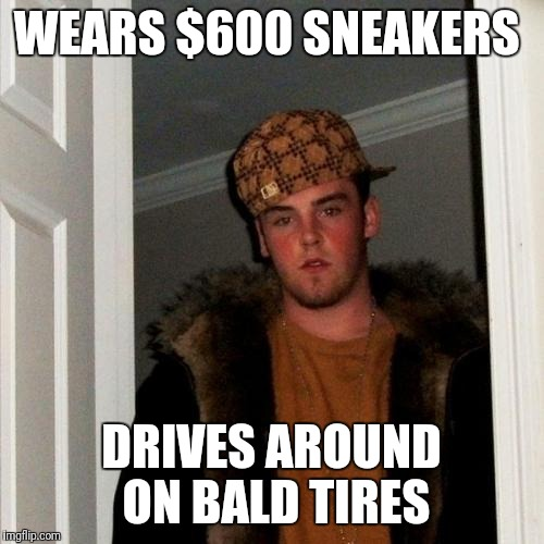 Priorities...  | WEARS $600 SNEAKERS DRIVES AROUND ON BALD TIRES | image tagged in memes,scumbag steve,buy some tires,snow tires,priorities | made w/ Imgflip meme maker
