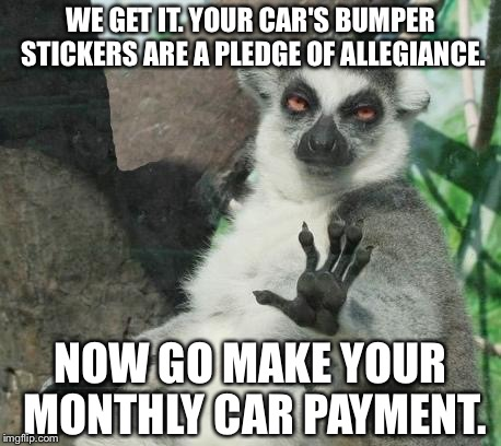 Gotta make that damn car payment | WE GET IT. YOUR CAR'S BUMPER STICKERS ARE A PLEDGE OF ALLEGIANCE. NOW GO MAKE YOUR MONTHLY CAR PAYMENT. | image tagged in memes,stoner lemur,car,bumper sticker,support,payday | made w/ Imgflip meme maker