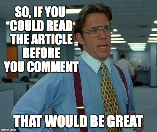 That Would Be Great Meme | SO, IF YOU COULD READ THE ARTICLE BEFORE YOU COMMENT THAT WOULD BE GREAT | image tagged in memes,that would be great | made w/ Imgflip meme maker
