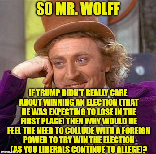 Creepy Condescending Wonka Meme | SO MR. WOLFF IF TRUMP DIDN'T REALLY CARE ABOUT WINNING AN ELECTION (THAT HE WAS EXPECTING TO LOSE IN THE FIRST PLACE) THEN WHY WOULD HE FEEL | image tagged in memes,creepy condescending wonka,fire and fury,trump russia collusion,liberal logic,democratic party | made w/ Imgflip meme maker