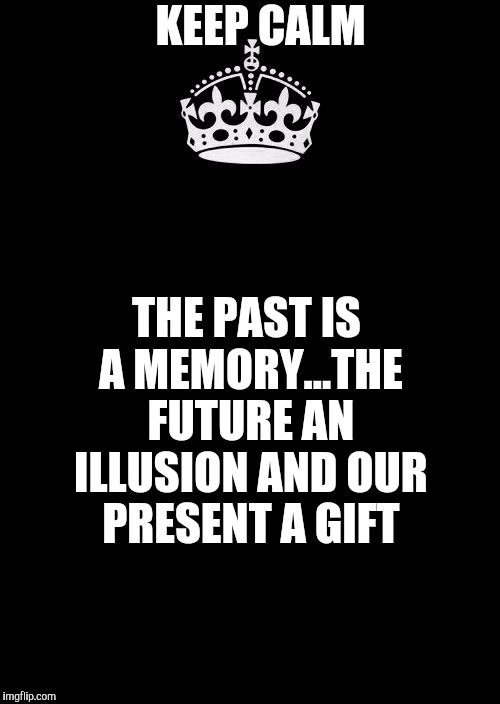 Keep Calm And Carry On Black Meme | KEEP CALM THE PAST IS A MEMORY...THE FUTURE AN ILLUSION AND OUR PRESENT A GIFT | image tagged in memes,keep calm and carry on black | made w/ Imgflip meme maker