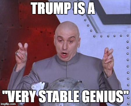 "Doctor Evil | TRUMP IS A ""VERY STABLE GENIUS"" 