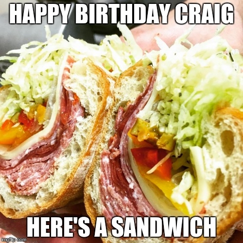 HAPPY BIRTHDAY CRAIG HERE'S A SANDWICH | image tagged in sandwich | made w/ Imgflip meme maker