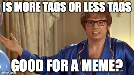 I wonder... |  IS MORE TAGS OR LESS TAGS; GOOD FOR A MEME? | image tagged in memes,austin powers honestly,tags | made w/ Imgflip meme maker