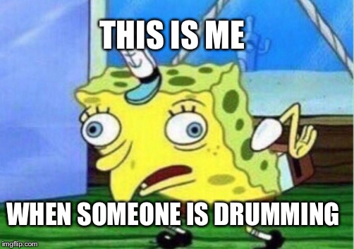 Mocking Spongebob Meme | THIS IS ME WHEN SOMEONE IS DRUMMING | image tagged in memes,mocking spongebob | made w/ Imgflip meme maker