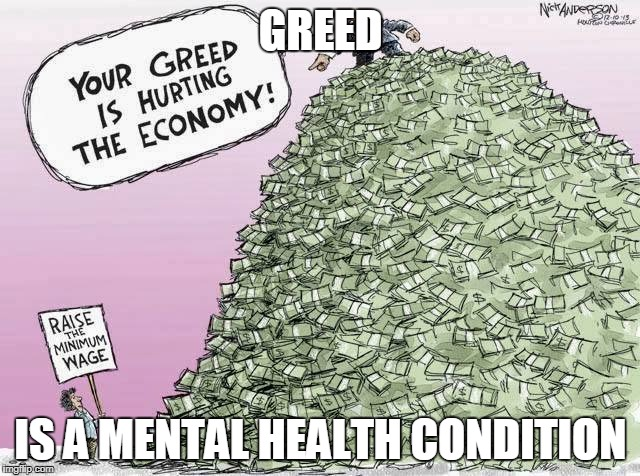 GREED IS A MENTAL HEALTH CONDITION | image tagged in greed,corporate greed | made w/ Imgflip meme maker