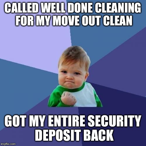 Success Kid Meme | CALLED WELL DONE CLEANING FOR MY MOVE OUT CLEAN GOT MY ENTIRE SECURITY DEPOSIT BACK | image tagged in memes,success kid | made w/ Imgflip meme maker